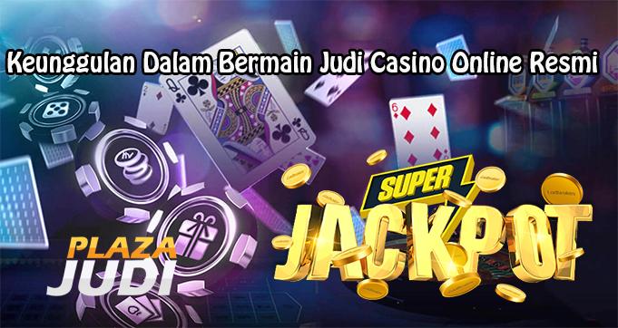 Keunggulan Dalam Bermain Judi Casino Online Resmi